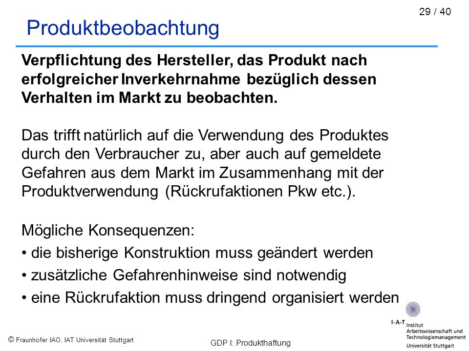 © Fraunhofer IAO, IAT Universität Stuttgart GDP I: Produkthaftung 29 / 40 Produktbeobachtung Verpflichtung des Hersteller, das Produkt nach erfolgreic