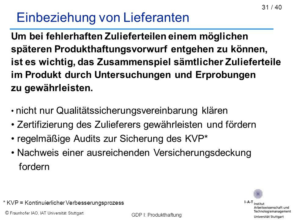 © Fraunhofer IAO, IAT Universität Stuttgart GDP I: Produkthaftung 31 / 40 Einbeziehung von Lieferanten Um bei fehlerhaften Zulieferteilen einem möglic