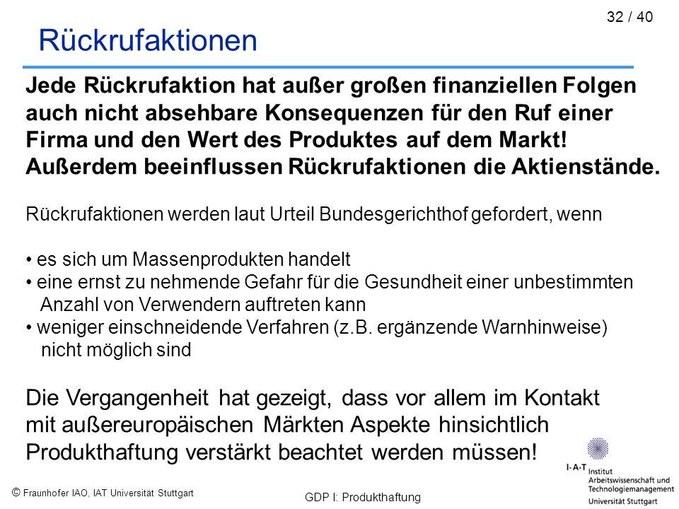 © Fraunhofer IAO, IAT Universität Stuttgart GDP I: Produkthaftung 32 / 40 Rückrufaktionen Jede Rückrufaktion hat außer großen finanziellen Folgen auch