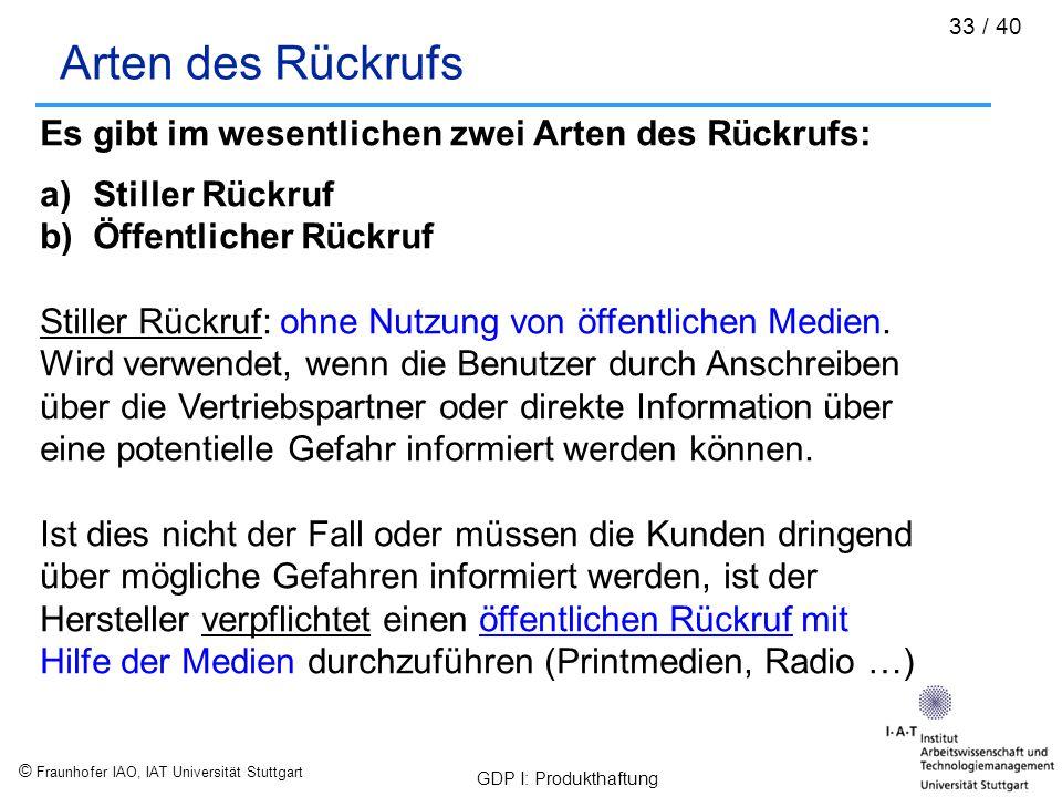 © Fraunhofer IAO, IAT Universität Stuttgart GDP I: Produkthaftung 33 / 40 Arten des Rückrufs Es gibt im wesentlichen zwei Arten des Rückrufs: a)Stille