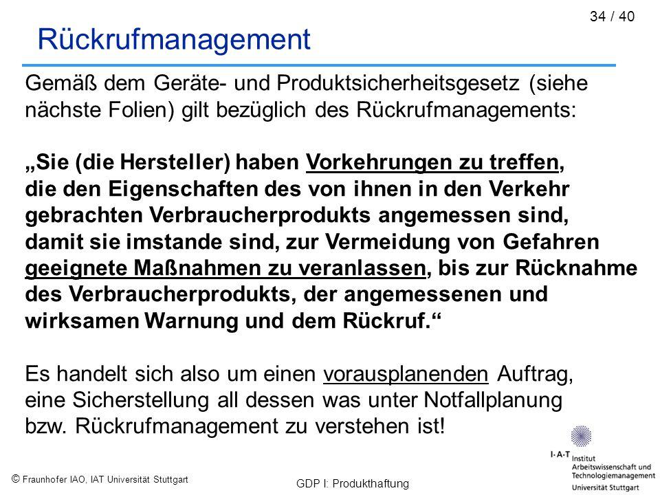 © Fraunhofer IAO, IAT Universität Stuttgart GDP I: Produkthaftung 34 / 40 Rückrufmanagement Gemäß dem Geräte- und Produktsicherheitsgesetz (siehe näch