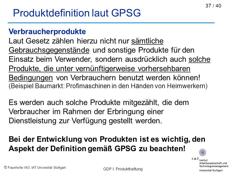 © Fraunhofer IAO, IAT Universität Stuttgart GDP I: Produkthaftung 37 / 40 Produktdefinition laut GPSG Verbraucherprodukte Laut Gesetz zählen hierzu ni