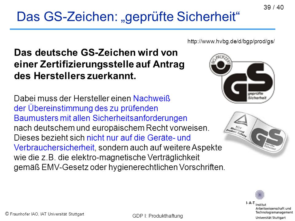 """© Fraunhofer IAO, IAT Universität Stuttgart GDP I: Produkthaftung 39 / 40 Das GS-Zeichen: """"geprüfte Sicherheit"""" Das deutsche GS-Zeichen wird von einer"""