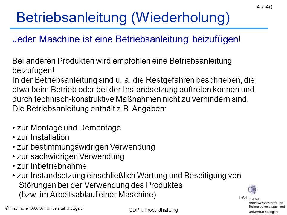 """© Fraunhofer IAO, IAT Universität Stuttgart GDP I: Produkthaftung 15 / 40 Gefährdungshaftung (gemäß § 1 ProdHaftG) """"Wird nur durch den Fehler eines Produktes jemand getötet, sein Körper oder seine Gesundheit verletzt oder eine Sache beschädigt, so ist der Hersteller des Produktes verpflichtet, dem Geschädigten den daraus entstandenen Schaden zu ersetzen """"Im Fall der Sachbeschädigung gilt das nur, wenn eine andere Sache als das fehlerhafte Produkt beschädigt wird und diese andere Sache ihrer Art nach gewöhnlich für den privaten Verbrauch bestimmt und hierzu von dem Geschädigten hauptsächlich verwendet worden ist"""