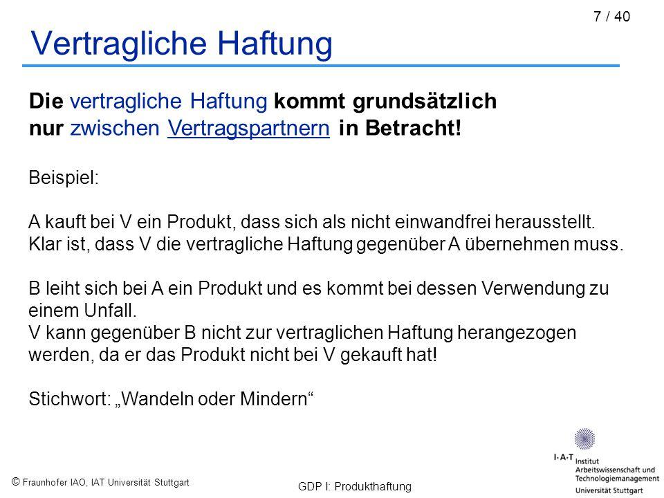 © Fraunhofer IAO, IAT Universität Stuttgart GDP I: Produkthaftung 38 / 40 Europäisch harmonisierte Produkte (CE) Einige Beispiele von Produktgruppen für die eine Rechtsverordnung nach GPSG existiert – diese müssen laut Gesetz mit einem CE-Kennzeichen versehen werden: Verordnung über elektrische Betriebsmittel (73/23/EWG) Die Spielzeugverordnung / EG-Spielzeugrichtlinie(88/378/EWG) Die Lärmschutzverordnung / EG-Lärmschutzrichtlinie(86/188/EWG) Die Maschinenverordnung / EG-Maschinenrichtlinie(98/37/EG) Die Aufzugsverordnung / EG-Aufzugsrichtlinie(95/16/EG) Die Sportbooteverordnung / EG-Sportbooterichtlinie(94/25/EG) … http://www.ce-zeichen.de/ce-start.htm