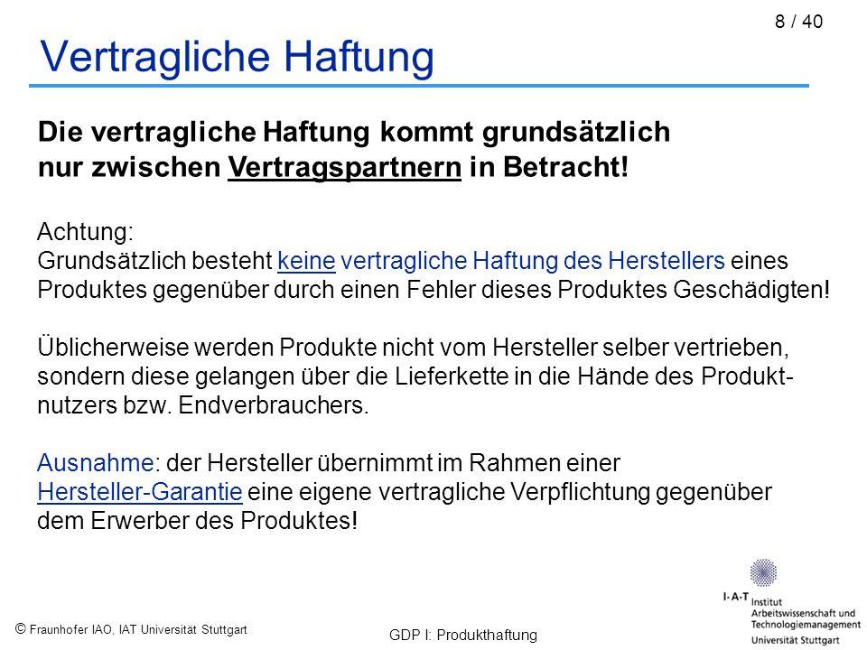 © Fraunhofer IAO, IAT Universität Stuttgart GDP I: Produkthaftung 9 / 40 Haftungsarten nach deutschem Recht: Unterschiedliche Haftungsarten Vertragliche Haftung Gesetzliche Haftung Verschuldens- haftung Gefährdungs- haftung Alle Beispiele und Angaben nach: / Schäppi, B.
