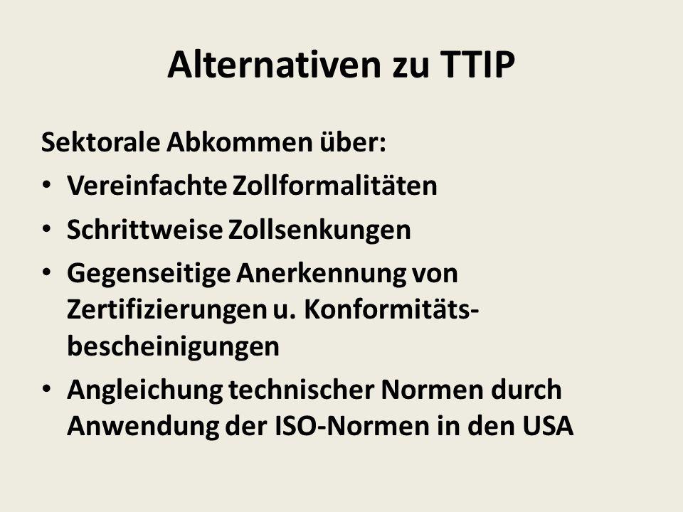 Alternativen zu TTIP Sektorale Abkommen über: Vereinfachte Zollformalitäten Schrittweise Zollsenkungen Gegenseitige Anerkennung von Zertifizierungen u.
