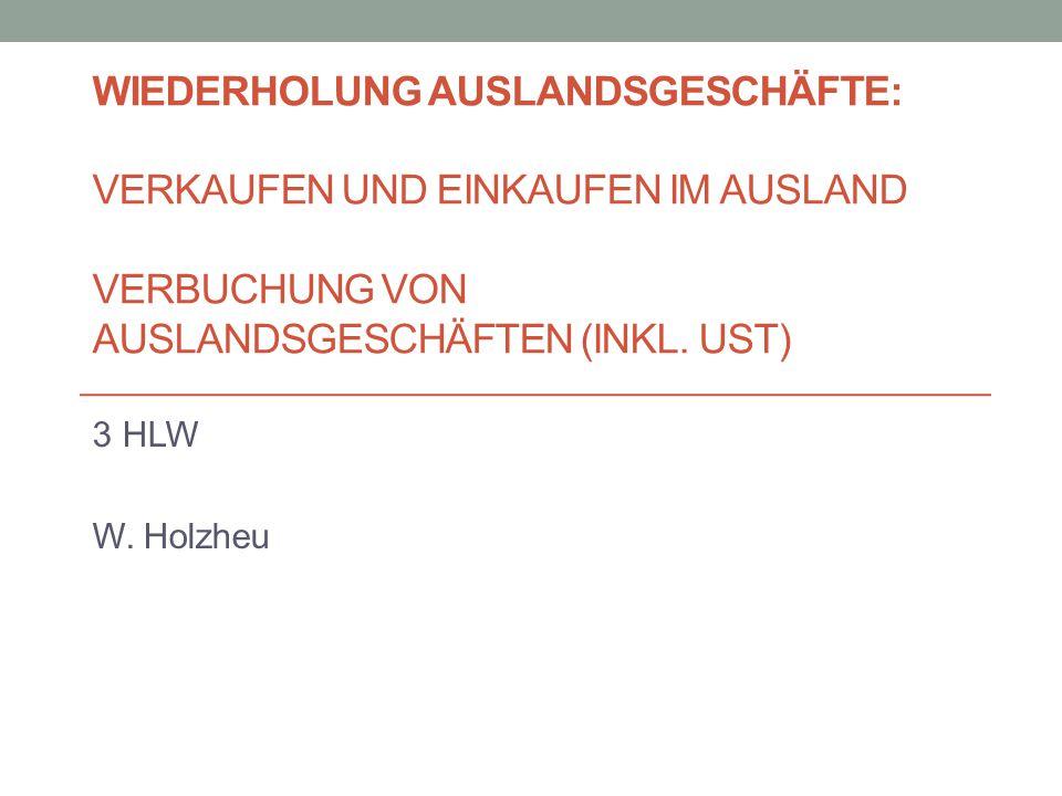 WIEDERHOLUNG AUSLANDSGESCHÄFTE: VERKAUFEN UND EINKAUFEN IM AUSLAND VERBUCHUNG VON AUSLANDSGESCHÄFTEN (INKL. UST) 3 HLW W. Holzheu