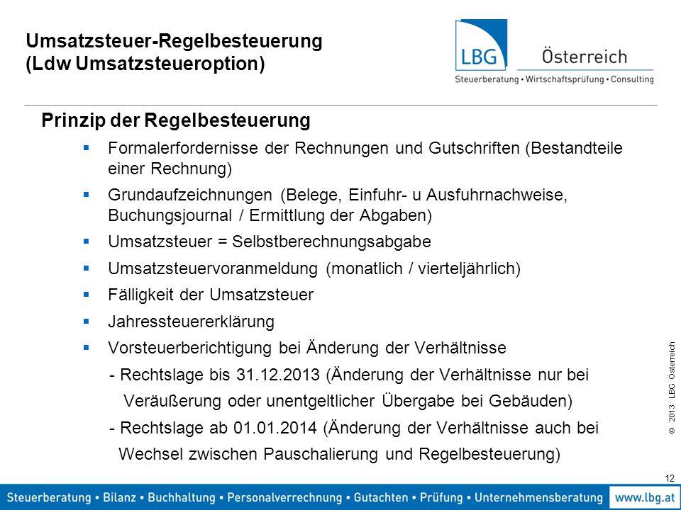 © 2013 LBG Österreich 12 Umsatzsteuer-Regelbesteuerung (Ldw Umsatzsteueroption) Prinzip der Regelbesteuerung  Formalerfordernisse der Rechnungen und
