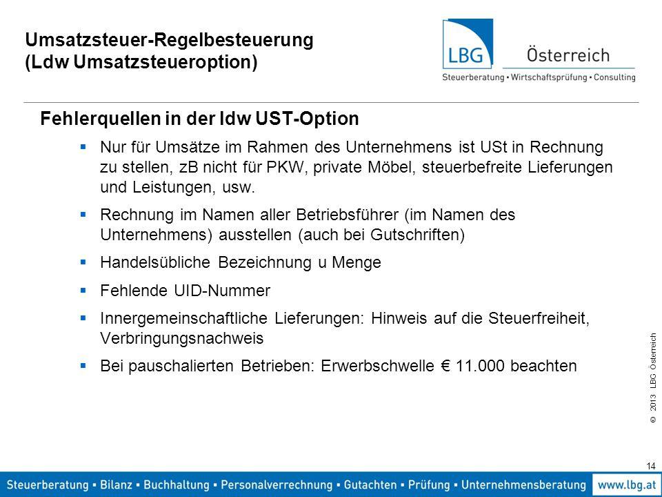 © 2013 LBG Österreich 14 Umsatzsteuer-Regelbesteuerung (Ldw Umsatzsteueroption) Fehlerquellen in der ldw UST-Option  Nur für Umsätze im Rahmen des Un