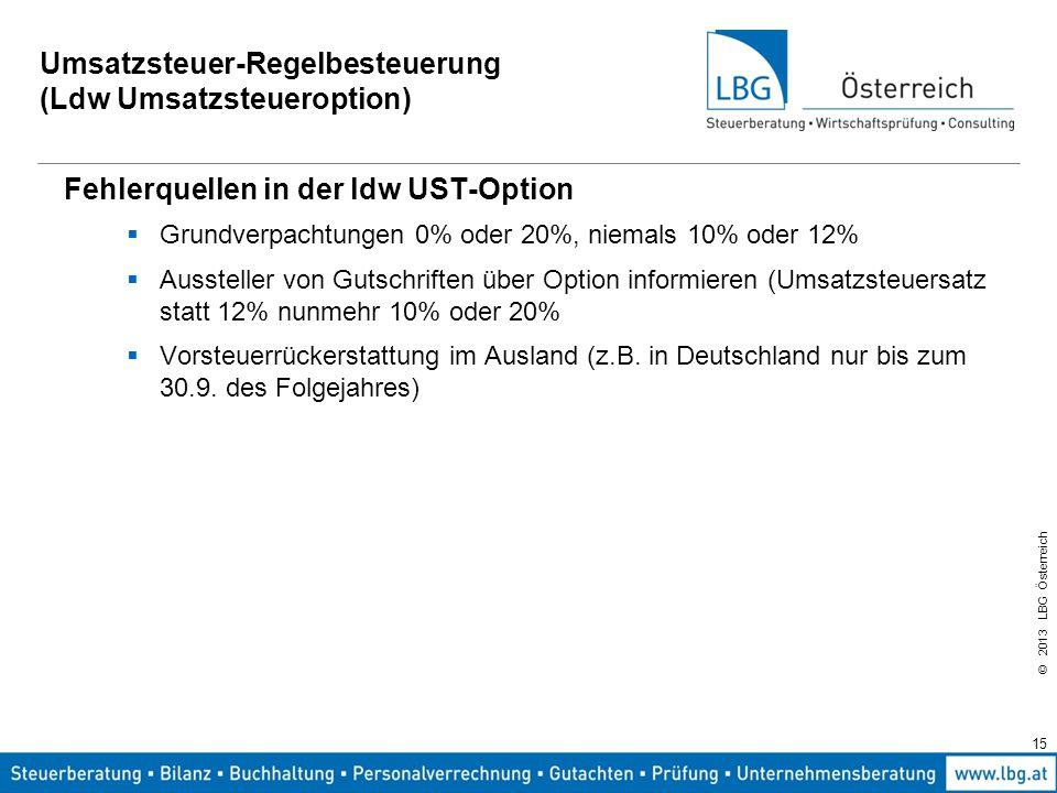 © 2013 LBG Österreich 15 Umsatzsteuer-Regelbesteuerung (Ldw Umsatzsteueroption) Fehlerquellen in der ldw UST-Option  Grundverpachtungen 0% oder 20%,