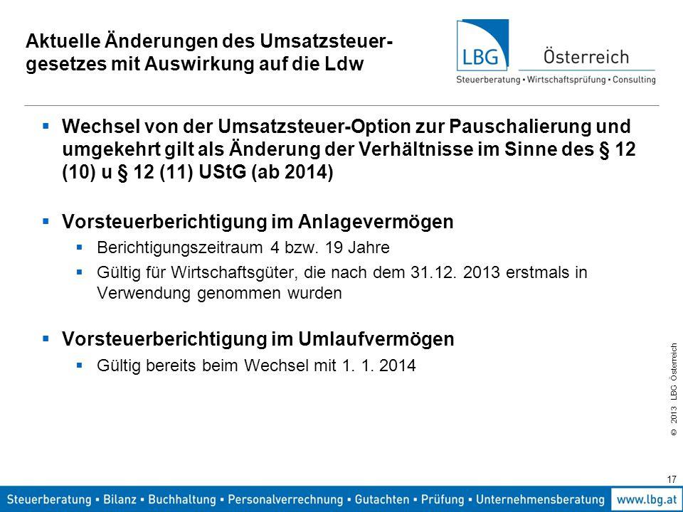 © 2013 LBG Österreich 17 Aktuelle Änderungen des Umsatzsteuer- gesetzes mit Auswirkung auf die Ldw  Wechsel von der Umsatzsteuer-Option zur Pauschali