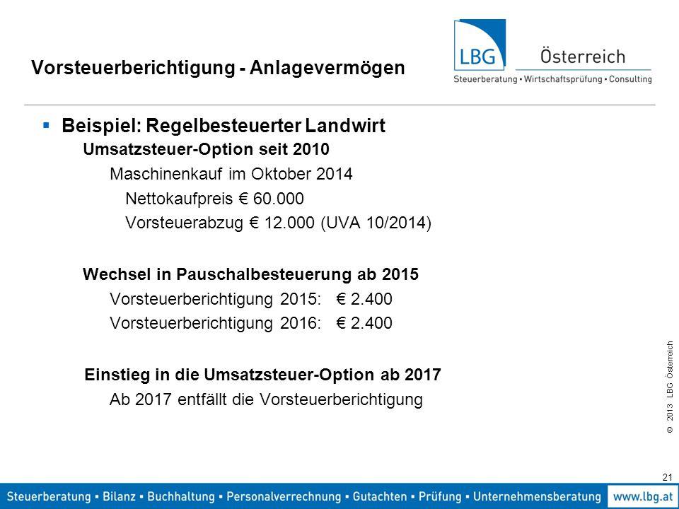 © 2013 LBG Österreich 21 Vorsteuerberichtigung - Anlagevermögen  Beispiel: Regelbesteuerter Landwirt Umsatzsteuer-Option seit 2010 Maschinenkauf im O