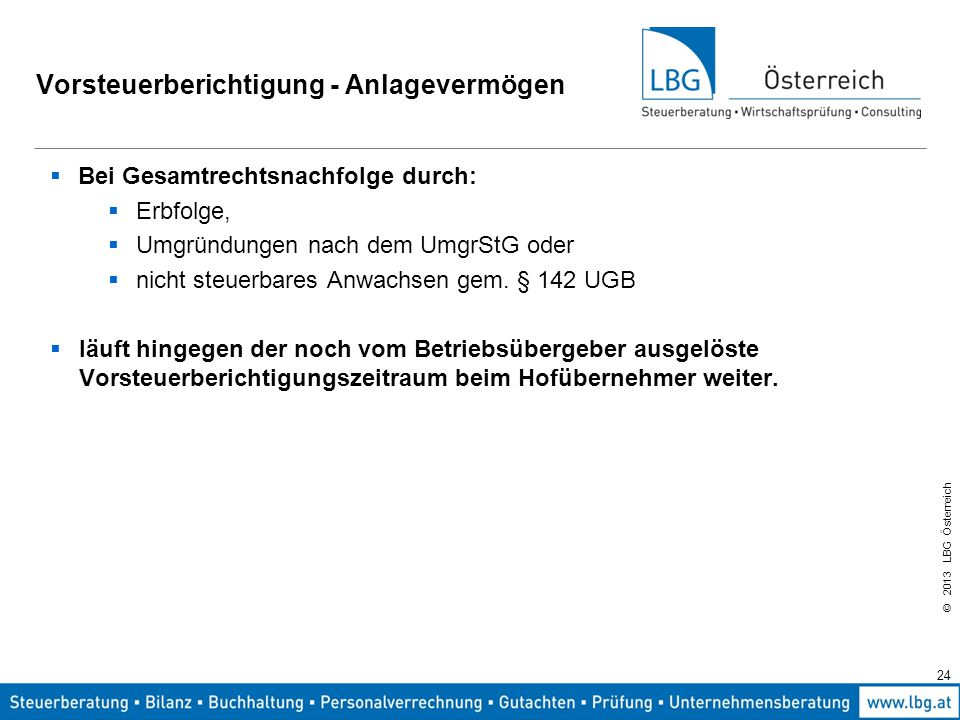 © 2013 LBG Österreich 24 Vorsteuerberichtigung - Anlagevermögen  Bei Gesamtrechtsnachfolge durch:  Erbfolge,  Umgründungen nach dem UmgrStG oder 