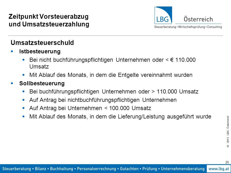 © 2013 LBG Österreich 26 Zeitpunkt Vorsteuerabzug und Umsatzsteuerzahlung Umsatzsteuerschuld  Istbesteuerung  Bei nicht buchführungspflichtigen Unte