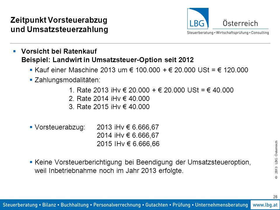 © 2013 LBG Österreich 28 Zeitpunkt Vorsteuerabzug und Umsatzsteuerzahlung  Vorsicht bei Ratenkauf Beispiel: Landwirt in Umsatzsteuer-Option seit 2012