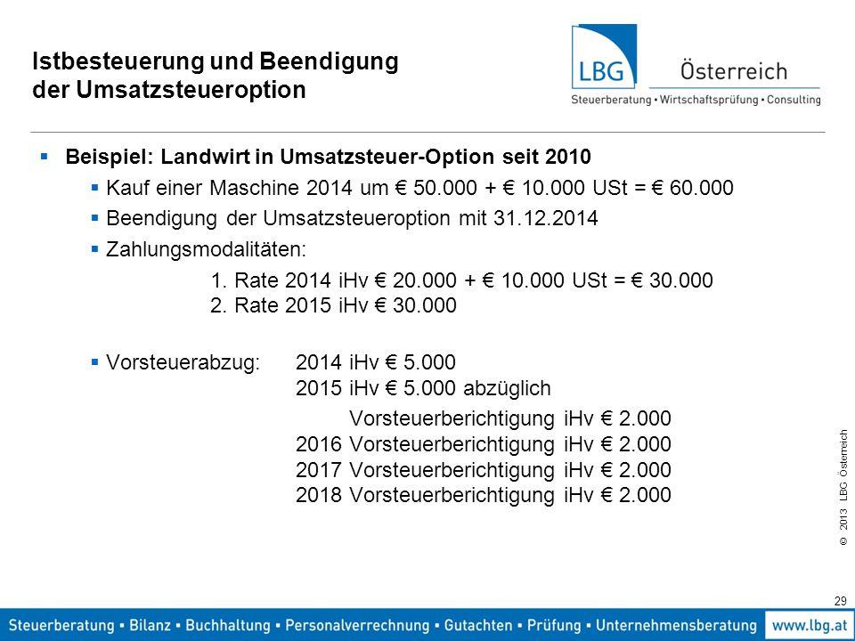 © 2013 LBG Österreich 29 Istbesteuerung und Beendigung der Umsatzsteueroption  Beispiel: Landwirt in Umsatzsteuer-Option seit 2010  Kauf einer Masch