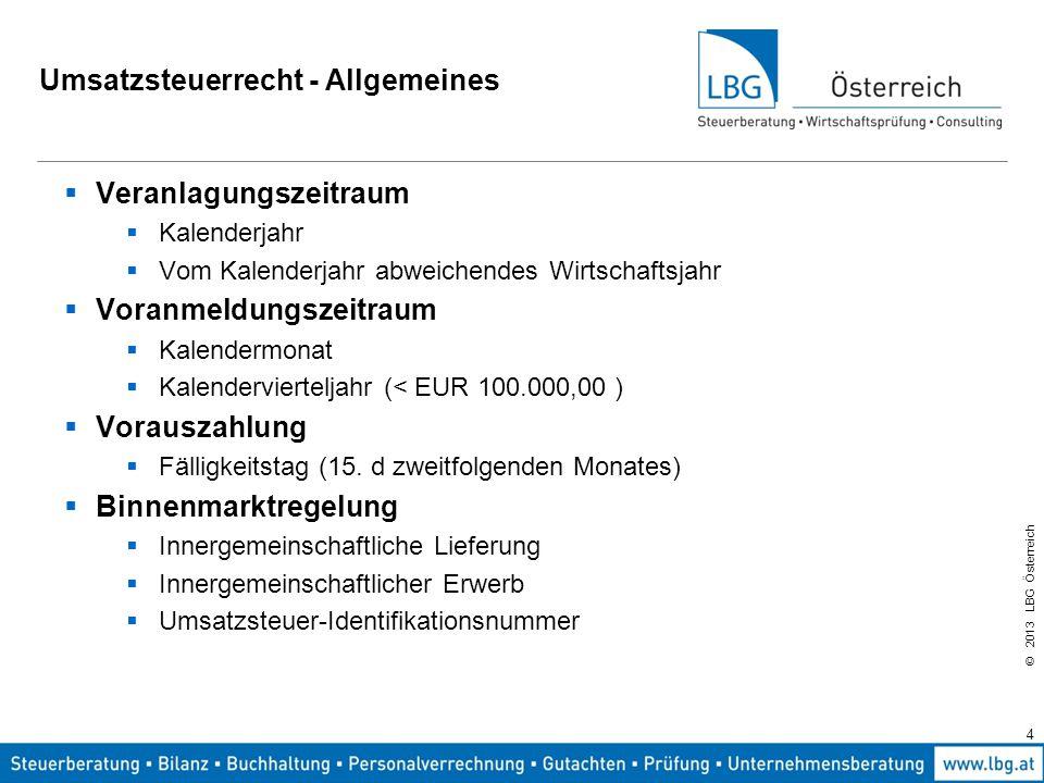 © 2013 LBG Österreich 4 Umsatzsteuerrecht - Allgemeines  Veranlagungszeitraum  Kalenderjahr  Vom Kalenderjahr abweichendes Wirtschaftsjahr  Voranm