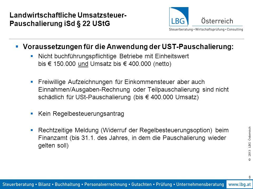 © 2013 LBG Österreich 8 Landwirtschaftliche Umsatzsteuer- Pauschalierung iSd § 22 UStG  Voraussetzungen für die Anwendung der UST-Pauschalierung:  N