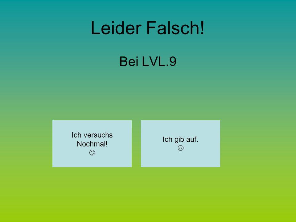 Leider Falsch! Bei LVL.9 Ich versuchs Nochmal! Ich gib auf. 