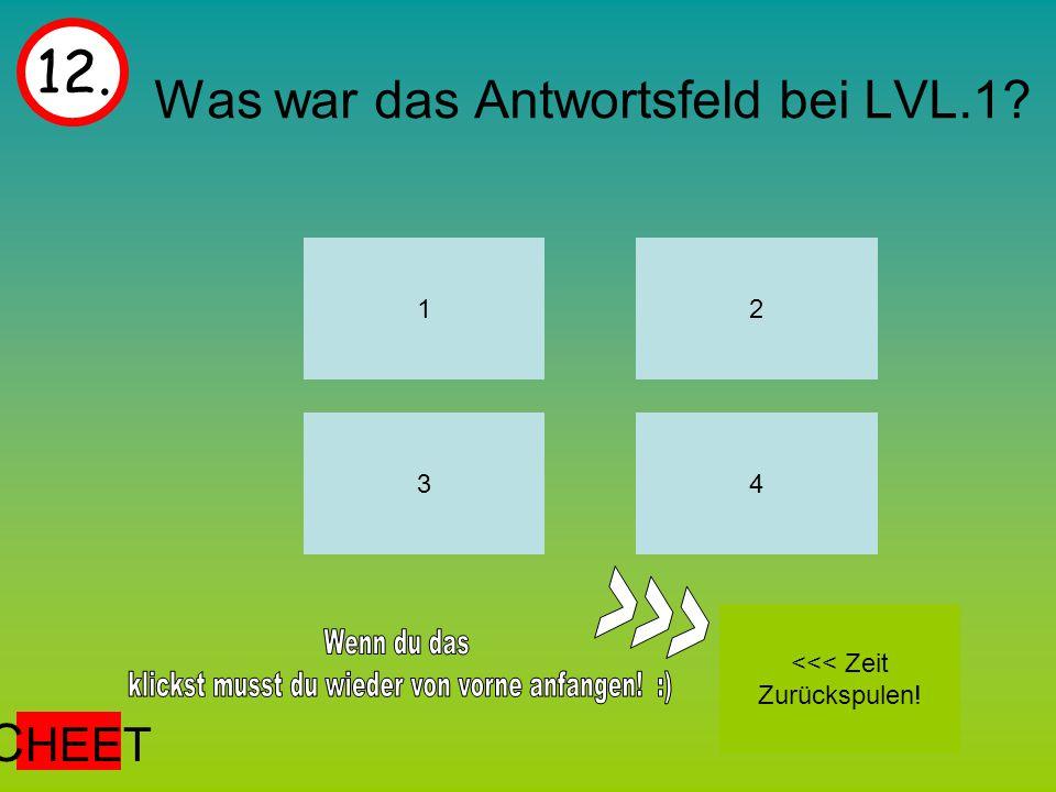 Was war das Antwortsfeld bei LVL.1 12. 1 43 2 <<< Zeit Zurückspulen! C HEET