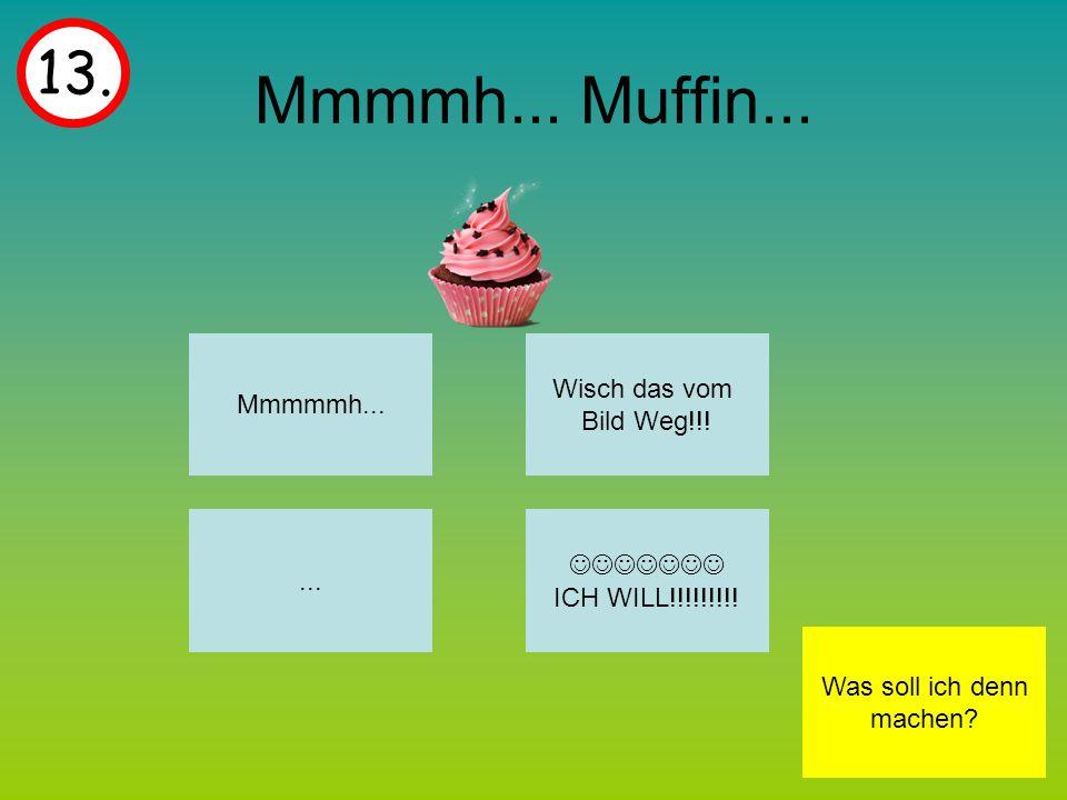 Mmmmh... Muffin... 13. Mmmmmh... ICH WILL!!!!!!!!!...