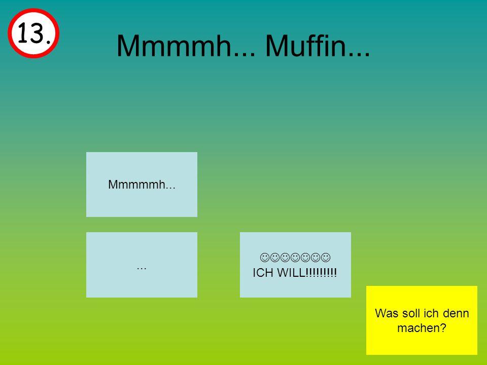 Mmmmh... Muffin... 13. Mmmmmh... ICH WILL!!!!!!!!!... Was soll ich denn machen