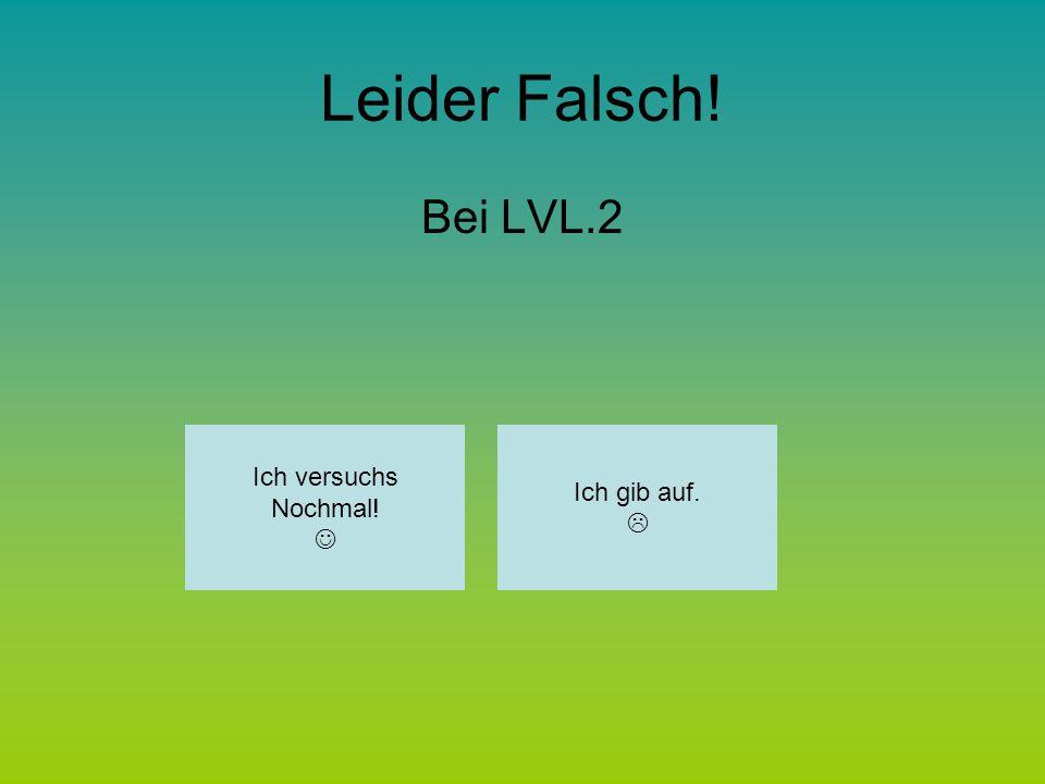 Leider Falsch! Bei LVL.13 Ich versuchs Nochmal! Ich gib auf. 