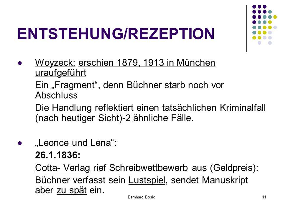 """Bernhard Bosio11 ENTSTEHUNG/REZEPTION Woyzeck: erschien 1879, 1913 in München uraufgeführt Ein """"Fragment , denn Büchner starb noch vor Abschluss Die Handlung reflektiert einen tatsächlichen Kriminalfall (nach heutiger Sicht)-2 ähnliche Fälle."""
