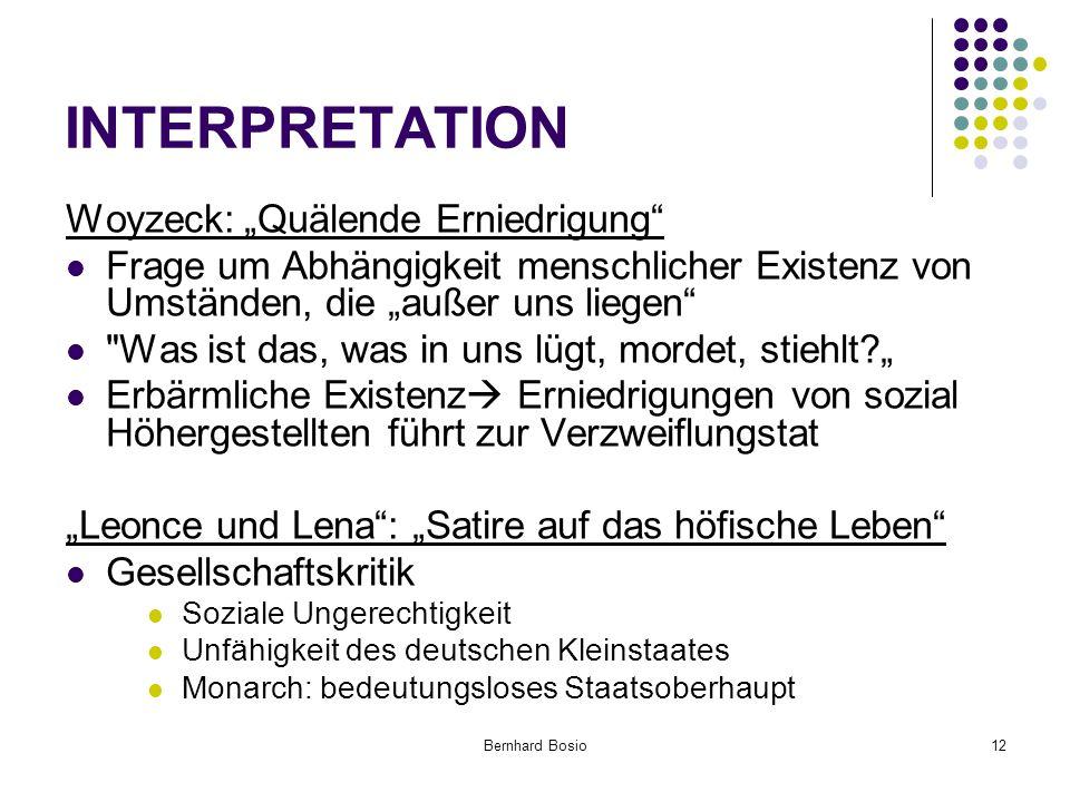 """Bernhard Bosio12 INTERPRETATION Woyzeck: """"Quälende Erniedrigung Frage um Abhängigkeit menschlicher Existenz von Umständen, die """"außer uns liegen Was ist das, was in uns lügt, mordet, stiehlt?"""" Erbärmliche Existenz  Erniedrigungen von sozial Höhergestellten führt zur Verzweiflungstat """"Leonce und Lena : """"Satire auf das höfische Leben Gesellschaftskritik Soziale Ungerechtigkeit Unfähigkeit des deutschen Kleinstaates Monarch: bedeutungsloses Staatsoberhaupt"""