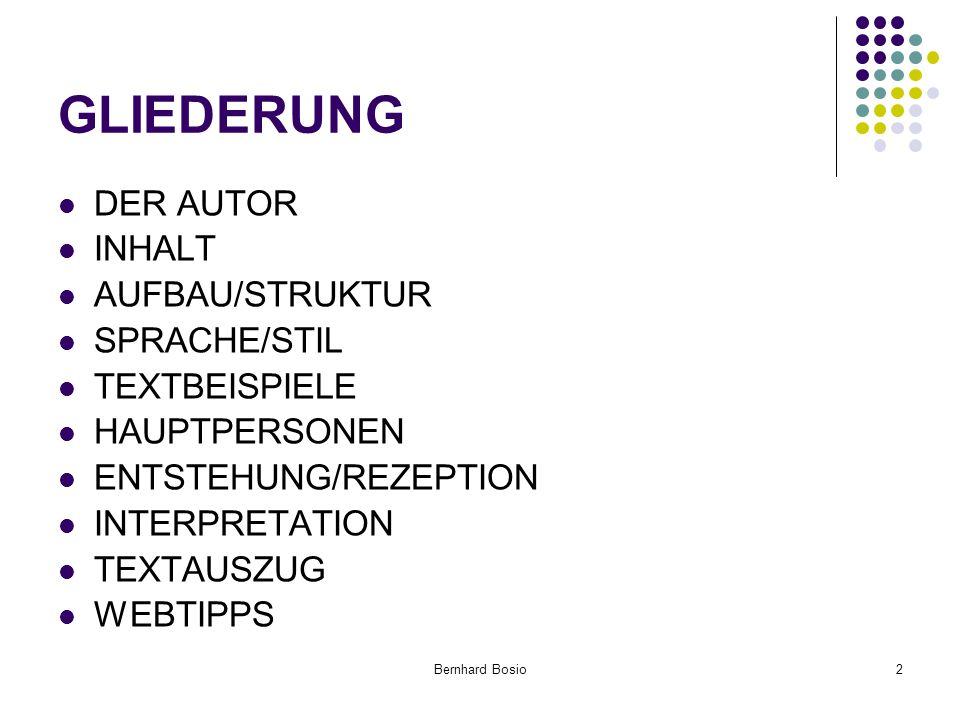 Bernhard Bosio2 GLIEDERUNG DER AUTOR INHALT AUFBAU/STRUKTUR SPRACHE/STIL TEXTBEISPIELE HAUPTPERSONEN ENTSTEHUNG/REZEPTION INTERPRETATION TEXTAUSZUG WEBTIPPS