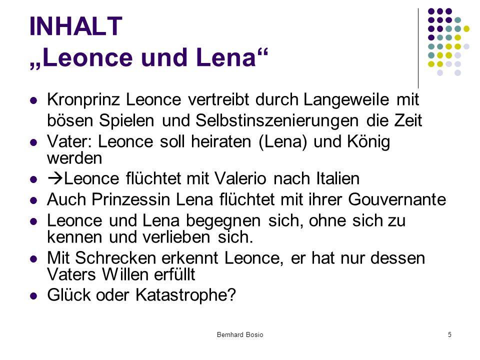 """Bernhard Bosio5 INHALT """"Leonce und Lena Kronprinz Leonce vertreibt durch Langeweile mit bösen Spielen und Selbstinszenierungen die Zeit Vater: Leonce soll heiraten (Lena) und König werden  Leonce flüchtet mit Valerio nach Italien Auch Prinzessin Lena flüchtet mit ihrer Gouvernante Leonce und Lena begegnen sich, ohne sich zu kennen und verlieben sich."""