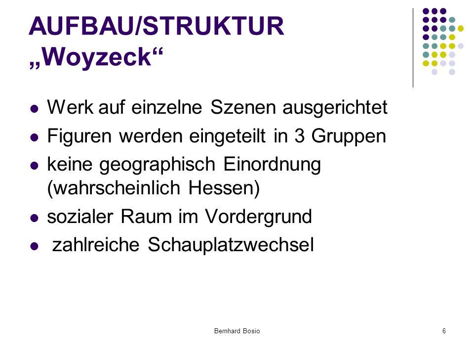 """Bernhard Bosio6 AUFBAU/STRUKTUR """"Woyzeck Werk auf einzelne Szenen ausgerichtet Figuren werden eingeteilt in 3 Gruppen keine geographisch Einordnung (wahrscheinlich Hessen) sozialer Raum im Vordergrund zahlreiche Schauplatzwechsel"""