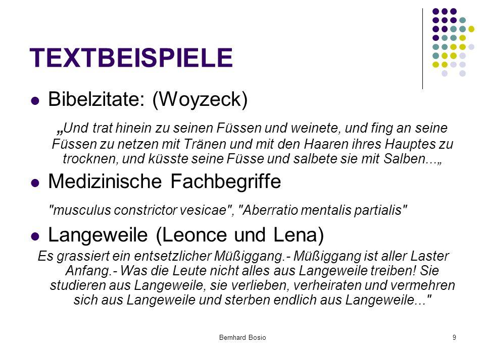 """Bernhard Bosio9 TEXTBEISPIELE Bibelzitate: (Woyzeck) """" Und trat hinein zu seinen Füssen und weinete, und fing an seine Füssen zu netzen mit Tränen und mit den Haaren ihres Hauptes zu trocknen, und küsste seine Füsse und salbete sie mit Salben..."""" Medizinische Fachbegriffe musculus constrictor vesicae , Aberratio mentalis partialis Langeweile (Leonce und Lena) Es grassiert ein entsetzlicher Müßiggang.- Müßiggang ist aller Laster Anfang.- Was die Leute nicht alles aus Langeweile treiben."""
