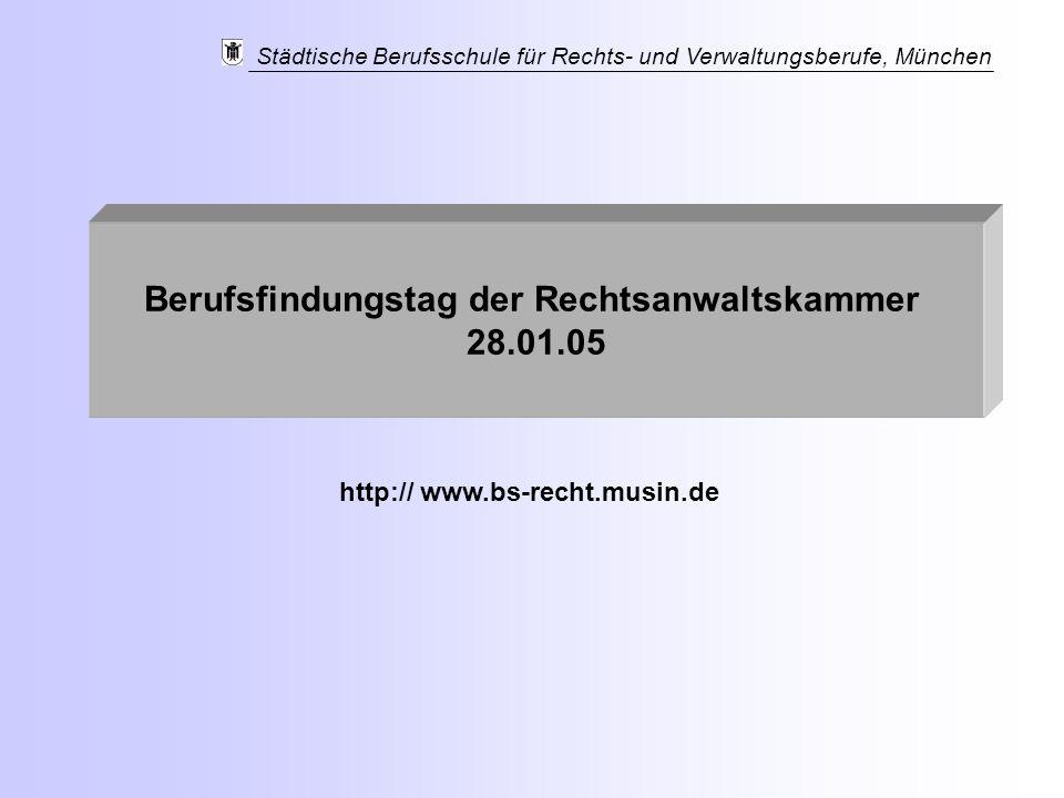 Städtische Berufsschule für Rechts- und Verwaltungsberufe, München Berufsfindungstag der Rechtsanwaltskammer 28.01.05 http:// www.bs-recht.musin.de