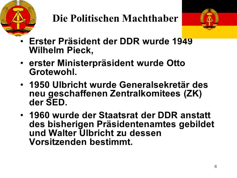 6 Die Politischen Machthaber Erster Präsident der DDR wurde 1949 Wilhelm Pieck, erster Ministerpräsident wurde Otto Grotewohl. 1950 Ulbricht wurde Gen
