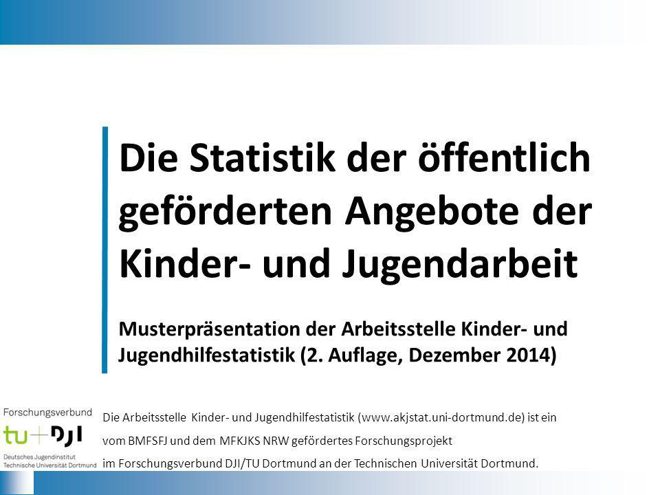 Die Statistik der öffentlich geförderten Angebote der Kinder- und Jugendarbeit Musterpräsentation der Arbeitsstelle Kinder- und Jugendhilfestatistik (