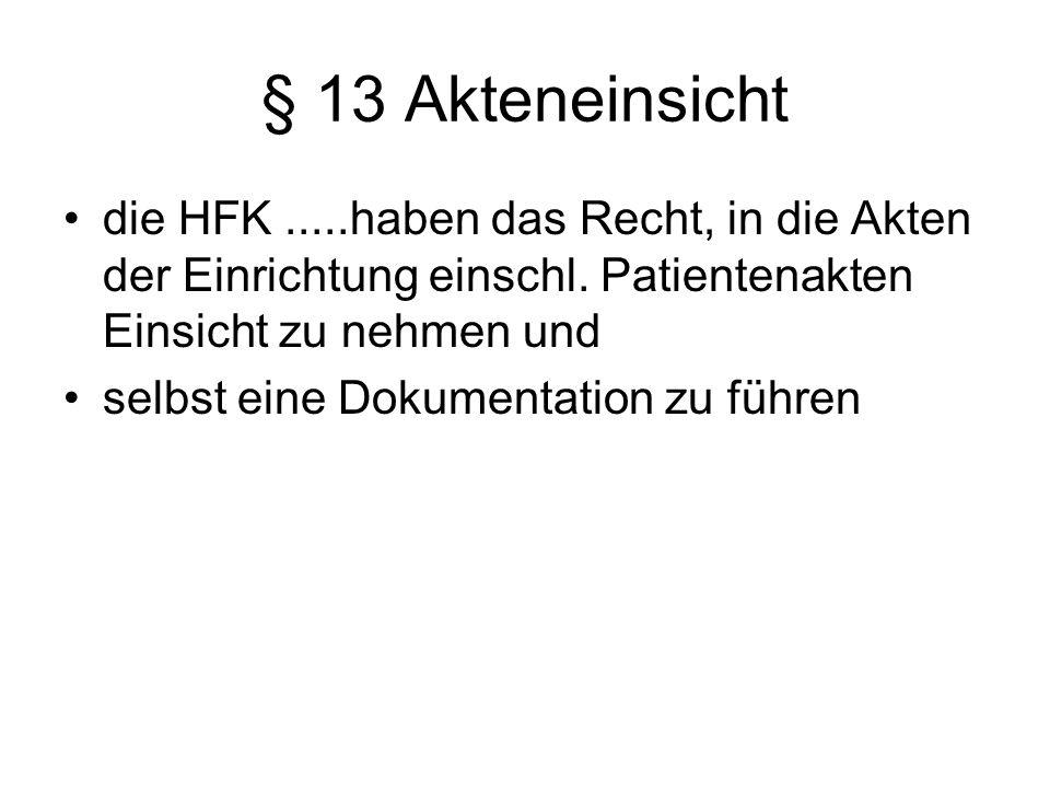 § 13 Akteneinsicht die HFK.....haben das Recht, in die Akten der Einrichtung einschl. Patientenakten Einsicht zu nehmen und selbst eine Dokumentation