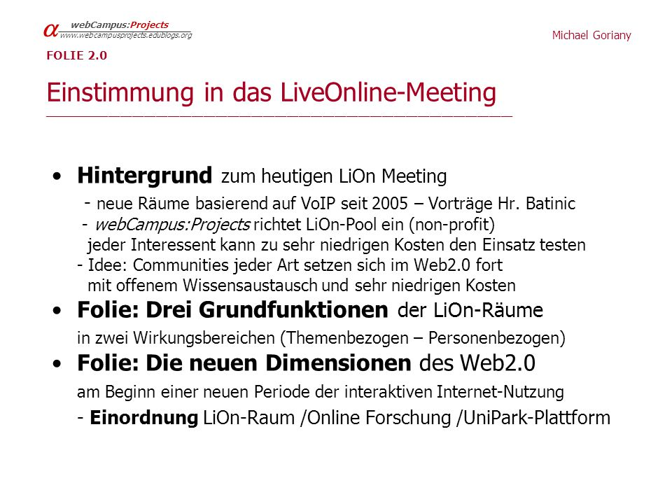 Michael Goriany   webCampus:Projects   FOLIE 2.0 Einstimmung in das LiveOnline-Meeting _______________________________________________________________________________ Hintergrund zum heutigen LiOn Meeting - neue Räume basierend auf VoIP seit 2005 – Vorträge Hr.