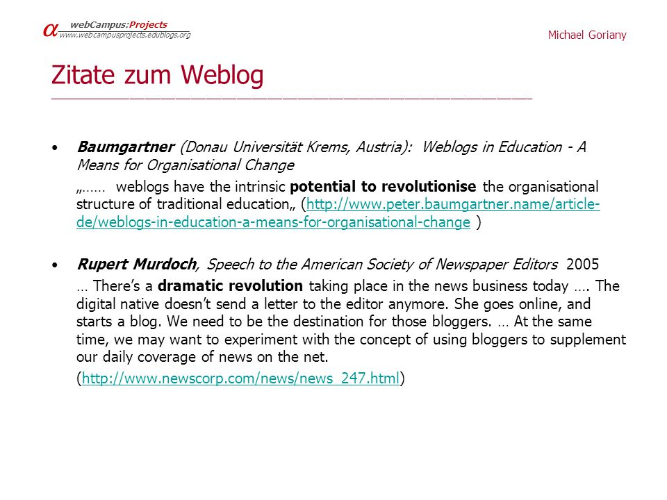 "Michael Goriany   webCampus:Projects www.webcampusprojects.edublogs.org Zitate zum Weblog _______________________________________________________________________________________________ Baumgartner (Donau Universität Krems, Austria): Weblogs in Education - A Means for Organisational Change ""…… weblogs have the intrinsic potential to revolutionise the organisational structure of traditional education"" (http://www.peter.baumgartner.name/article- de/weblogs-in-education-a-means-for-organisational-change )http://www.peter.baumgartner.name/article- de/weblogs-in-education-a-means-for-organisational-change Rupert Murdoch, Speech to the American Society of Newspaper Editors 2005 … There's a dramatic revolution taking place in the news business today …."