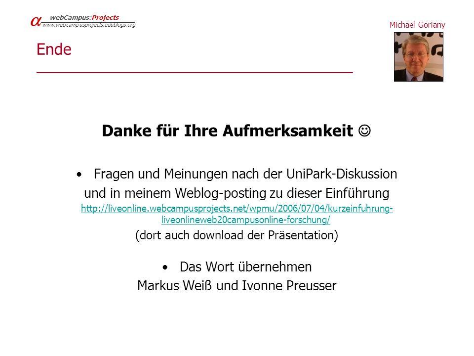 Michael Goriany   webCampus:Projects www.webcampusprojects.edublogs.org Ende ____________________________________________ Danke für Ihre Aufmerksamkeit Fragen und Meinungen nach der UniPark-Diskussion und in meinem Weblog-posting zu dieser Einführung http://liveonline.webcampusprojects.net/wpmu/2006/07/04/kurzeinfuhrung- liveonlineweb20campusonline-forschung/ (dort auch download der Präsentation) Das Wort übernehmen Markus Weiß und Ivonne Preusser