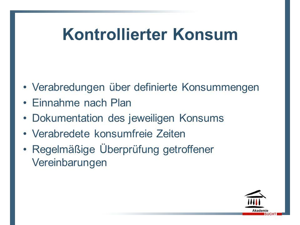 Kontrollierter Konsum Verabredungen über definierte Konsummengen Einnahme nach Plan Dokumentation des jeweiligen Konsums Verabredete konsumfreie Zeite