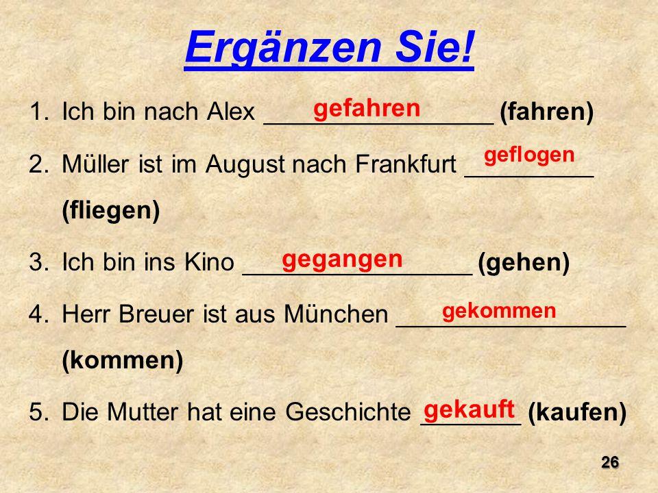 1.Ich bin nach Alex ________________ (fahren) 2.Müller ist im August nach Frankfurt _________ (fliegen) 3.Ich bin ins Kino ________________ (gehen) 4.Herr Breuer ist aus München ________________ (kommen) 5.Die Mutter hat eine Geschichte _______ (kaufen) Ergänzen Sie.