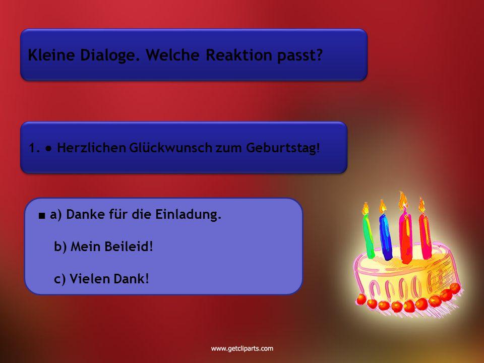 Kleine Dialoge.Welche Reaktion passt. 1. ● Herzlichen Glückwunsch zum Geburtstag .
