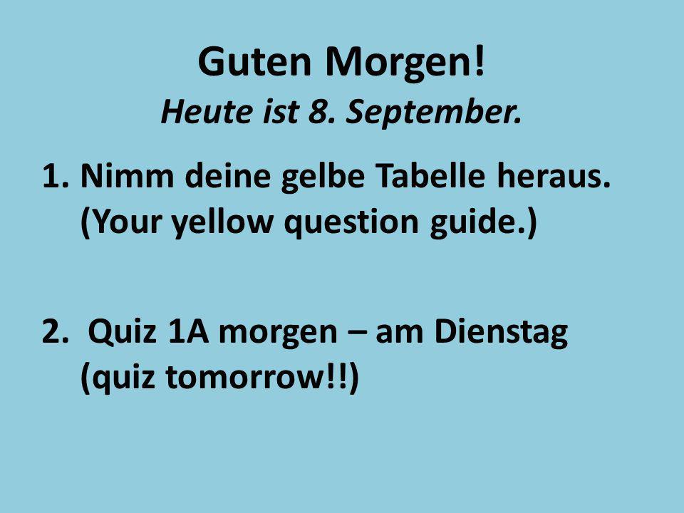 Guten Morgen! Heute ist 8. September. 1.Nimm deine gelbe Tabelle heraus. (Your yellow question guide.) 2. Quiz 1A morgen – am Dienstag (quiz tomorrow!