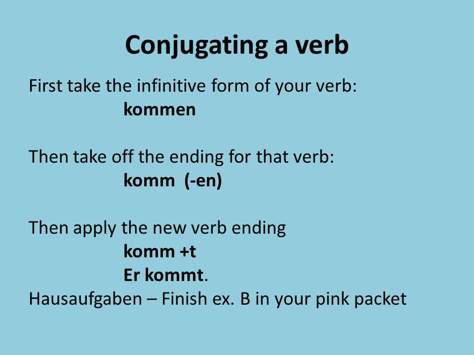 Conjugating a verb First take the infinitive form of your verb: kommen Then take off the ending for that verb: komm (-en) Then apply the new verb endi