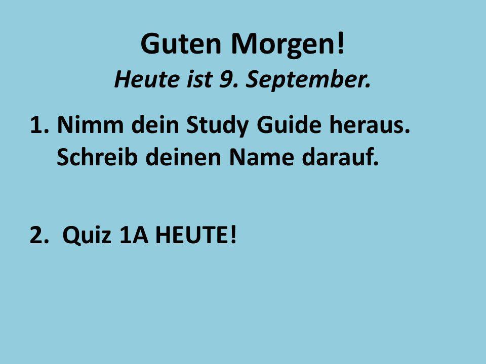 Guten Morgen! Heute ist 9. September. 1.Nimm dein Study Guide heraus. Schreib deinen Name darauf. 2. Quiz 1A HEUTE!