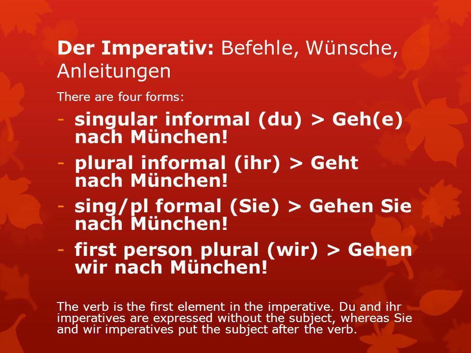 Der Imperativ: Befehle, Wünsche, Anleitungen There are four forms: -singular informal (du) > Geh(e) nach München! -plural informal (ihr) > Geht nach M