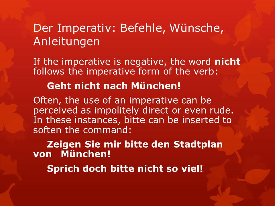 Der Imperativ: Befehle, Wünsche, Anleitungen If the imperative is negative, the word nicht follows the imperative form of the verb: Geht nicht nach Mü
