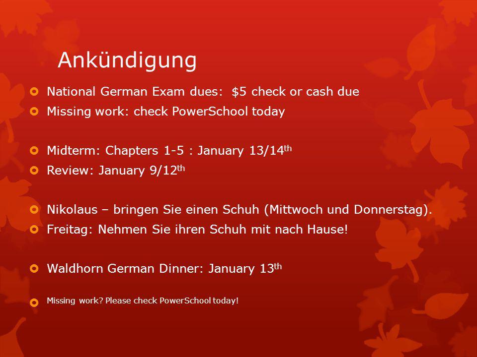 Ankündigung  National German Exam dues: $5 check or cash due  Missing work: check PowerSchool today  Midterm: Chapters 1-5 : January 13/14 th  Review: January 9/12 th  Nikolaus – bringen Sie einen Schuh (Mittwoch und Donnerstag).